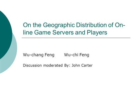 On the Geographic Distribution of On- line Game Servers and Players Wu-chang FengWu-chi Feng Discussion moderated By: John Carter.