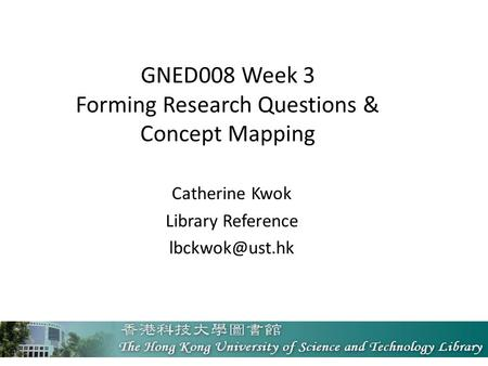 GNED008 Week 3 Forming Research Questions & Concept Mapping Catherine Kwok Library Reference