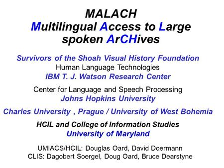 MALACH Multilingual Access to Large spoken ArCHives Survivors of the Shoah Visual History Foundation Human Language Technologies IBM T. J. Watson Research.