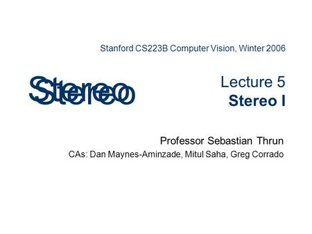 Stanford CS223B Computer Vision, Winter 2006 Lecture 5 Stereo I