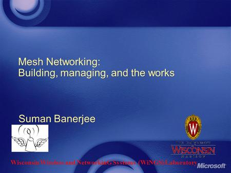 Mesh Networking: Building, managing, and the works Suman Banerjee Wisconsin Wireless and NetworkinG Systems (WiNGS) Laboratory.