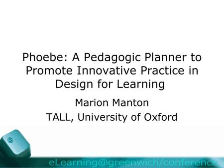 Phoebe: A Pedagogic Planner to Promote Innovative Practice in Design for Learning Marion Manton TALL, University of Oxford.