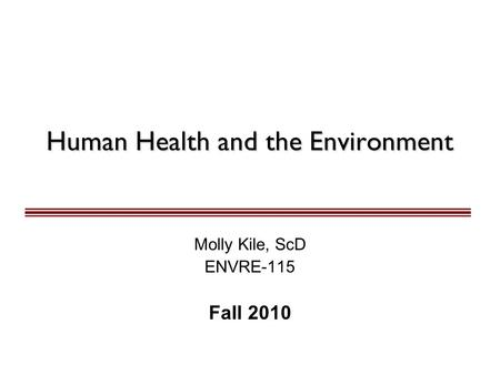 Human Health and the <strong>Environment</strong> Molly Kile, ScD ENVRE-115 Fall 2010.