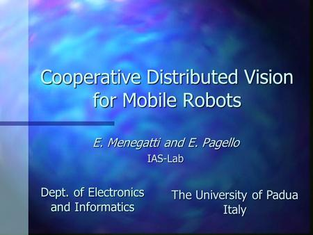 Cooperative Distributed Vision for Mobile Robots E. Menegatti and E. Pagello IAS-Lab Dept. of Electronics and Informatics The University of Padua Italy.