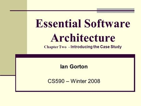 Essential Software Architecture Chapter Two - Introducing the Case Study Ian Gorton CS590 – Winter 2008.
