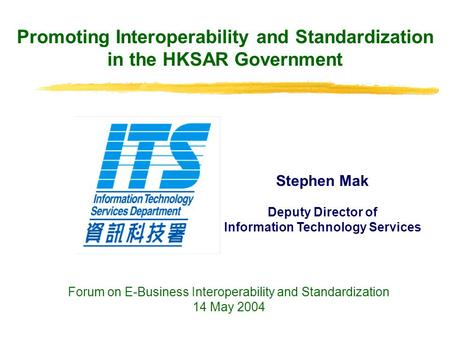Promoting Interoperability and Standardization in the HKSAR Government Stephen Mak Deputy Director of Information Technology Services Forum on E-Business.