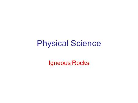 Physical Science Igneous Rocks. Three Rock Types Igneous – formed by molten magma Sedimentary – formed from deposited material Metamorphic – formed as.