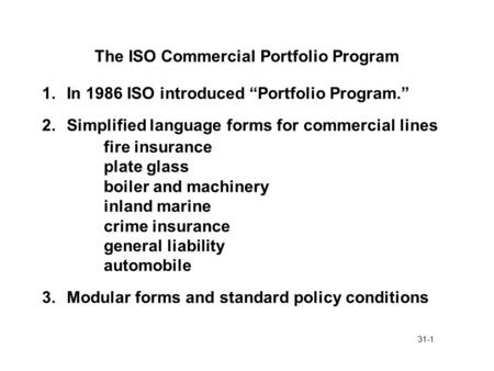 "31-1 The ISO Commercial Portfolio Program 1.In 1986 ISO introduced ""Portfolio Program."" 2.Simplified language forms for commercial lines fire insurance."