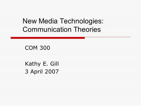 New Media Technologies: Communication Theories COM 300 Kathy E. Gill 3 April 2007.