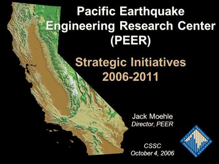 Pacific Earthquake Engineering Research Center (PEER) Pacific Earthquake Engineering Research Center (PEER) Strategic Initiatives 2006-2011 Jack Moehle.