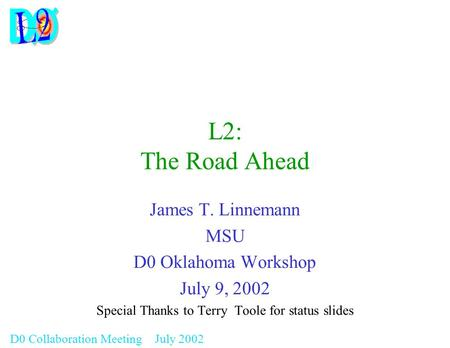 D0 Collaboration Meeting July 2002 L2: The Road Ahead James T. Linnemann MSU D0 Oklahoma Workshop July 9, 2002 Special Thanks to Terry Toole for status.