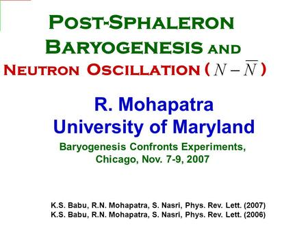 Baryogenesis Confronts Experiments, Chicago, Nov. 7-9, 2007 R. Mohapatra University of Maryland K.S. Babu, R.N. Mohapatra, S. Nasri, Phys. Rev. Lett. (2007)