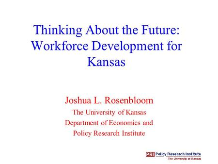 Thinking About the Future: Workforce Development for Kansas Joshua L. Rosenbloom The University of Kansas Department of Economics and Policy Research Institute.