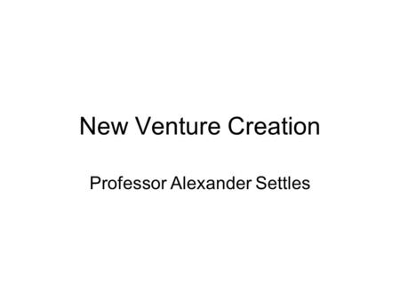 New Venture Creation Professor Alexander Settles.