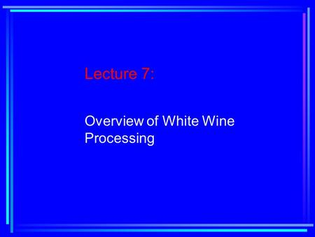Lecture 7: Overview of White Wine Processing. Reading Assignment: Chapter 5, pages 193-221.