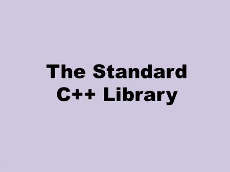. The Standard C++ Library. 2 Main Ideas Purpose Flexibility Efficiency Simple & Uniform Interface.