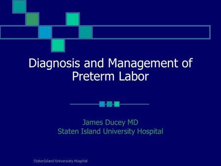 StatenIsland Universiaty Hospital Diagnosis and Management of Preterm Labor James Ducey MD Staten Island University Hospital.