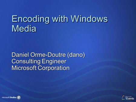Encoding with Windows Media Daniel Orme-Doutre (dano) Consulting Engineer Microsoft Corporation.