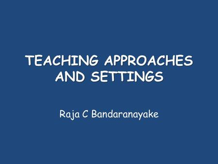 TEACHING APPROACHES AND SETTINGS Raja C Bandaranayake.