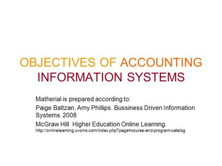 OBJECTIVES OF ACCOUNTING INFORMATION SYSTEMS Matherial is prepared according to: Paige Baltzan, Amy Phillips. Bussiness Driven Information Systems. 2008.