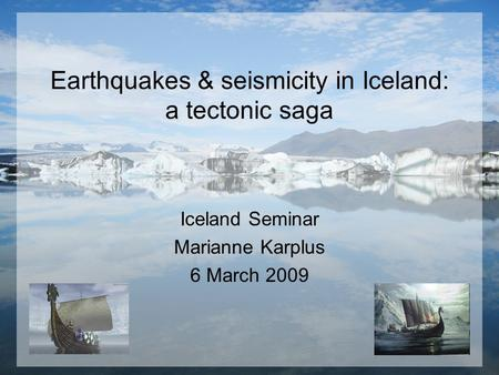 Earthquakes & seismicity in Iceland: a tectonic saga Iceland Seminar Marianne Karplus 6 March 2009.