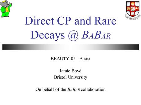 Direct CP and Rare B A B AR BEAUTY 05 - Assisi Jamie Boyd Bristol University On behalf of the B A B AR collaboration.