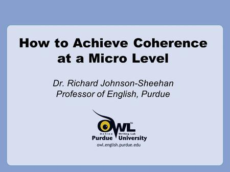 How to Achieve Coherence at a Micro Level Dr. Richard Johnson-Sheehan Professor of English, Purdue.