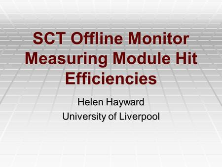 SCT Offline Monitor Measuring Module Hit Efficiencies Helen Hayward University of Liverpool.