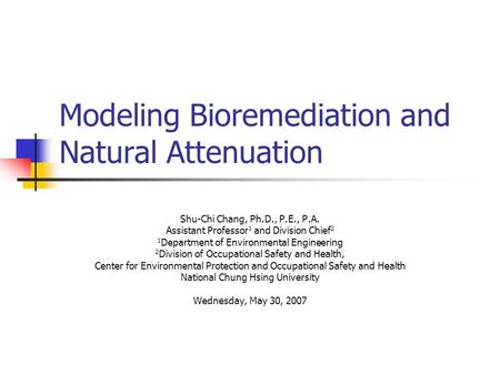 Modeling Bioremediation and Natural Attenuation Shu-Chi Chang, Ph.D., P.E., P.A. Assistant Professor 1 and Division Chief 2 1 Department of Environmental.
