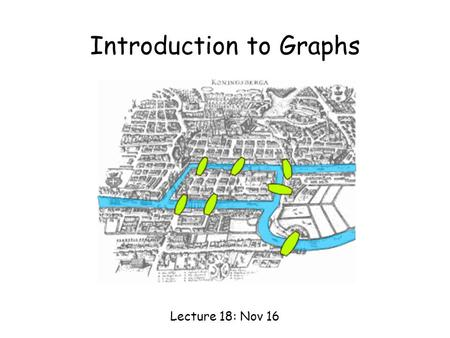 Introduction to Graphs Lecture 18: Nov 16. Seven Bridges of Königsberg Is it possible to walk with a route that crosses each bridge exactly once?