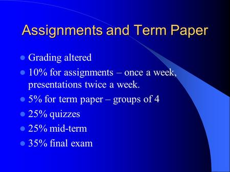 Assignments and Term Paper Grading altered 10% for assignments – once a week, presentations twice a week. 5% for term paper – groups of 4 25% quizzes 25%