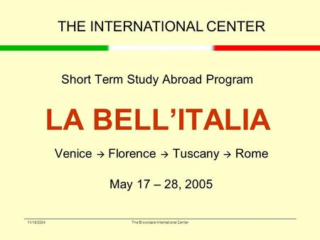 11/18/2004The Brookdale International Center Short Term Study Abroad Program LA BELL'ITALIA Venice  Florence  Tuscany  Rome May 17 – 28, 2005 THE INTERNATIONAL.