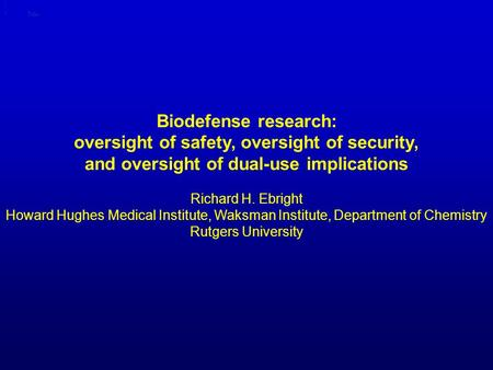 Biodefense research: oversight of safety, oversight of security, and oversight of dual-use implications Title Richard H. Ebright Howard Hughes Medical.