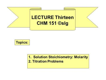 LECTURE Thirteen CHM 151 ©slg Topics: 1. Solution Stoichiometry: Molarity 2. Titration Problems.