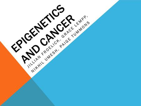 EPIGENETICS AND CANCER JILLIAN FROELICK, GRACE LEMPP, NIKHIL UMESH, PAIGE TUMMONS.