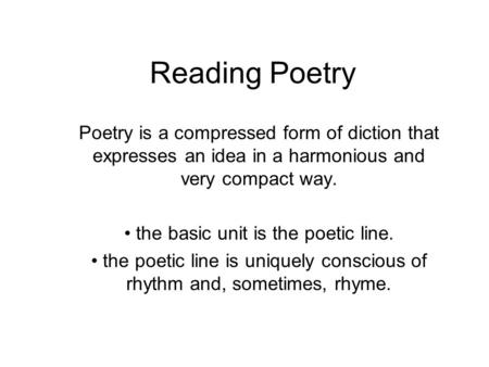 Reading Poetry Poetry is a compressed form of diction that expresses an idea in a harmonious and very compact way. the basic unit is the poetic line. the.