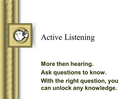 Active Listening More then hearing. Ask questions to know. With the right question, you can unlock any knowledge.