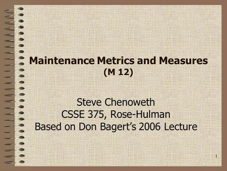 1 Maintenance Metrics and Measures (M 12) Steve Chenoweth CSSE 375, Rose-Hulman Based on Don Bagert's 2006 Lecture.
