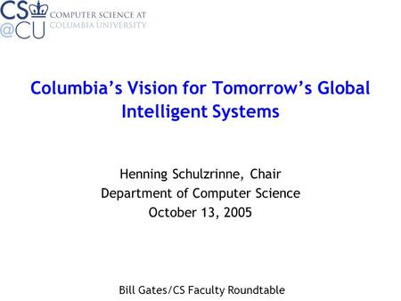 Columbia's Vision for Tomorrow's Global Intelligent Systems Henning Schulzrinne, Chair Department of Computer Science October 13, 2005 Bill Gates/CS Faculty.
