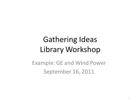 Gathering Ideas Library Workshop Example: GE and Wind Power September 16, 2011 1.