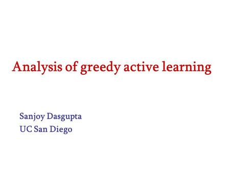 Analysis of greedy active learning Sanjoy Dasgupta UC San Diego.