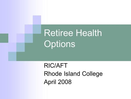 Retiree Health Options RIC/AFT Rhode Island College April 2008.