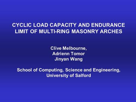 CYCLIC LOAD CAPACITY AND ENDURANCE LIMIT OF MULTI-RING MASONRY ARCHES Clive Melbourne, Adrienn Tomor Jinyan Wang School of Computing, Science and Engineering,