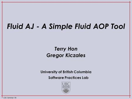 University of British Columbia Software Practices Lab CAS Seminar 06 Fluid AJ - A Simple Fluid AOP Tool Terry Hon Gregor Kiczales.