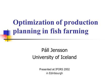 Optimization of production planning in fish farming Páll Jensson University of Iceland Presented at IFORS 2002 in Edinbourgh.