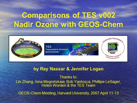 Comparisons of TES v002 Nadir Ozone with GEOS-Chem by Ray Nassar & Jennifer Logan Thanks to: Lin Zhang, Inna Megretskaia, Bob Yantosca, Phillipe LeSager,