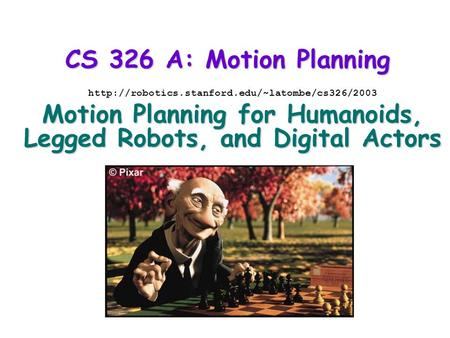 CS 326 A: Motion Planning  Motion Planning for Humanoids, Legged Robots, and Digital Actors.