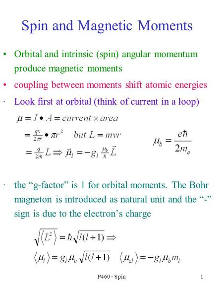 P460 - Spin1 Spin and Magnetic Moments Orbital and intrinsic (spin) angular momentum produce magnetic moments coupling between moments shift atomic energies.