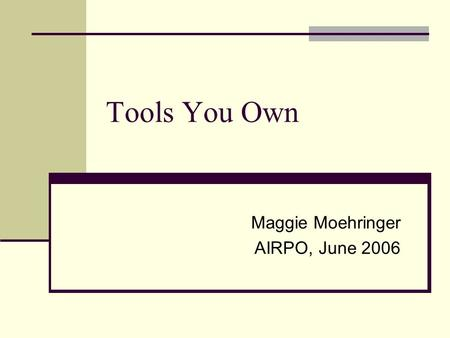 Tools You Own Maggie Moehringer AIRPO, June 2006.
