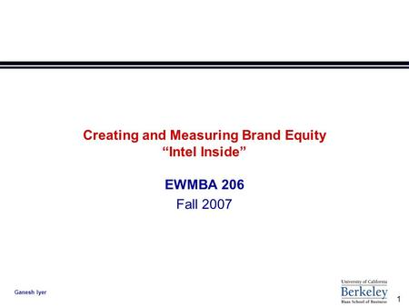 "1 Ganesh Iyer Creating and Measuring Brand Equity ""Intel Inside"" EWMBA 206 Fall 2007."